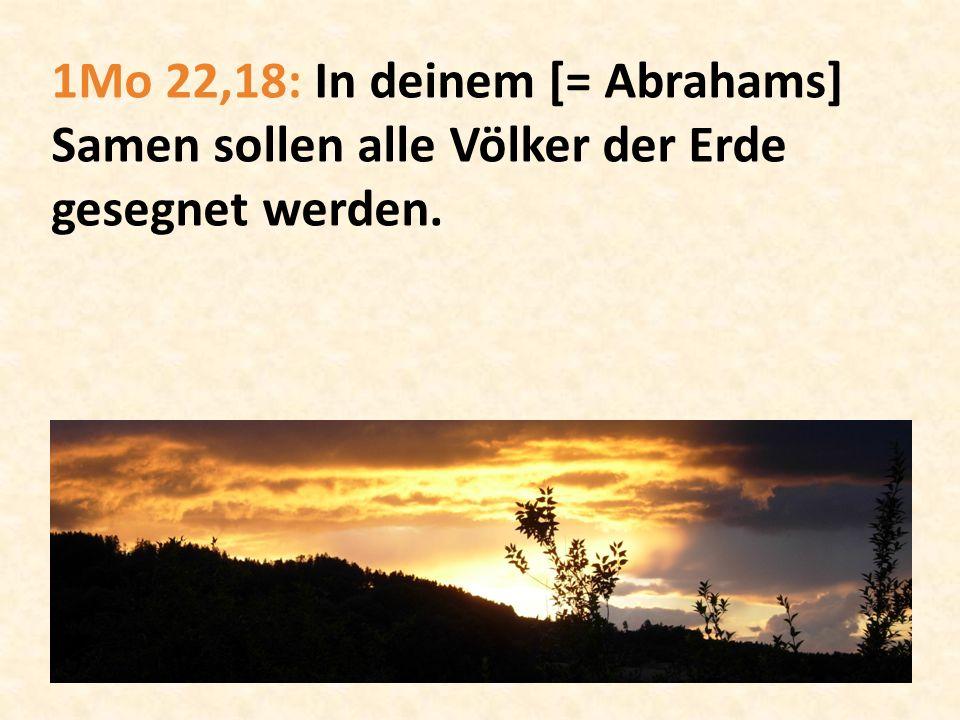 1Mo 22,18: In deinem [= Abrahams] Samen sollen alle Völker der Erde gesegnet werden.